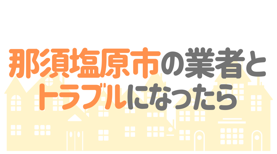 栃木県那須塩原市の塗装業者とトラブルになった場合の対処方法