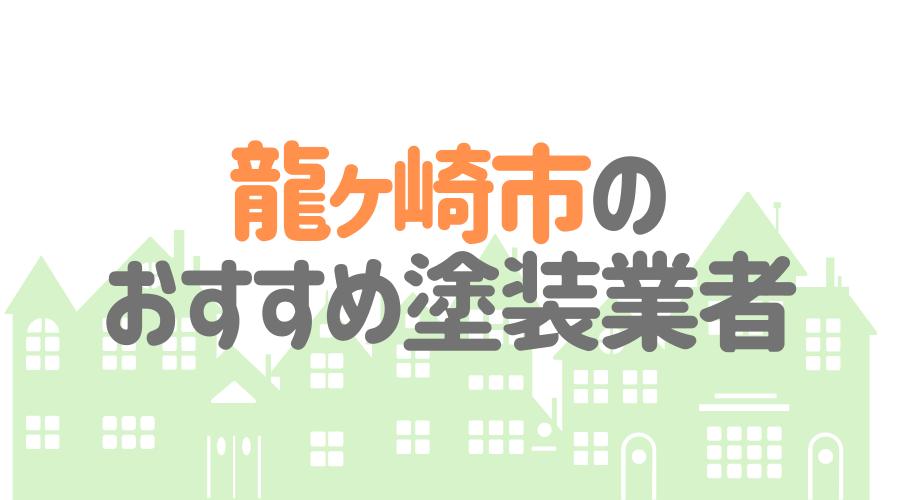 茨城県龍ケ崎市のおすすめ「屋根・外壁塗装業者」一覧
