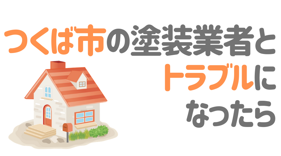 茨城県つくば市の塗装業者とトラブルになった場合の対処方法