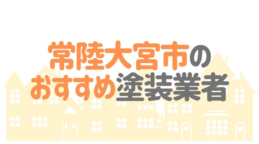 茨城県常陸大宮市のおすすめ「屋根・外壁塗装業者」一覧