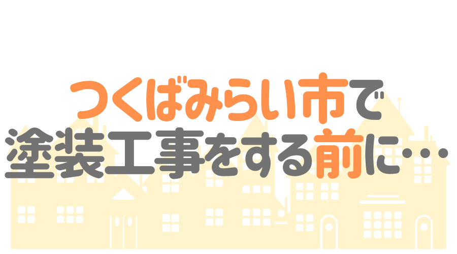 茨城県つくばみらい市で塗装工事をする前に…