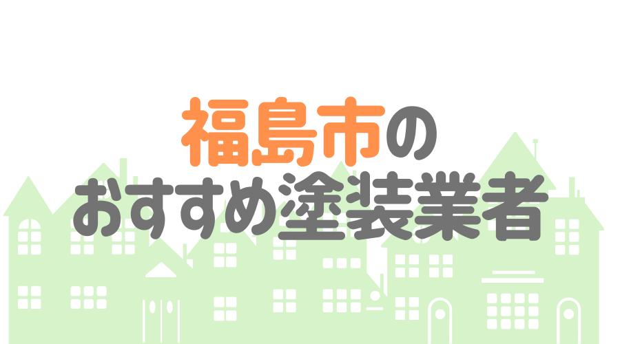 福島県福島市のおすすめ「屋根・外壁塗装業者」一覧