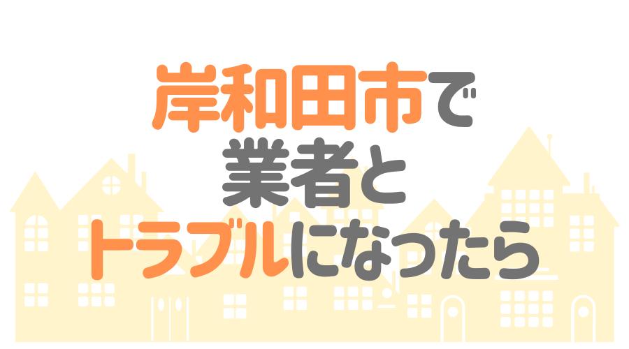 岸和田市で業者とトラブルになったら