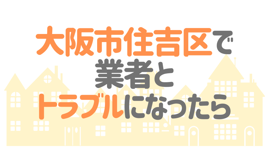 大阪市住吉区で業者とトラブルになったら