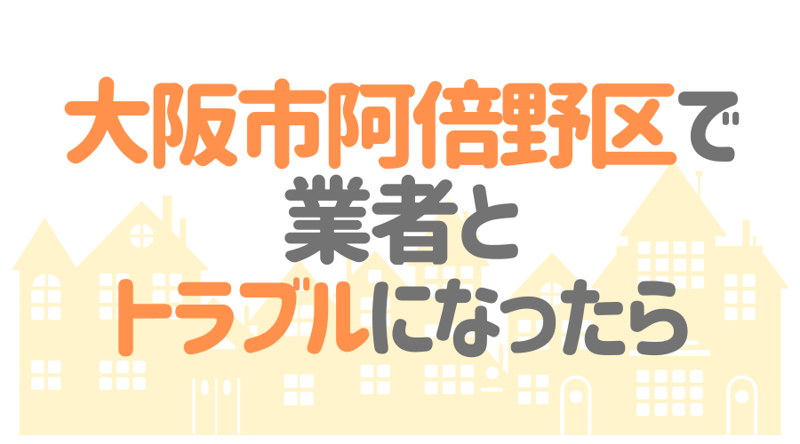 大阪市阿倍野区で業者とトラブルになったら