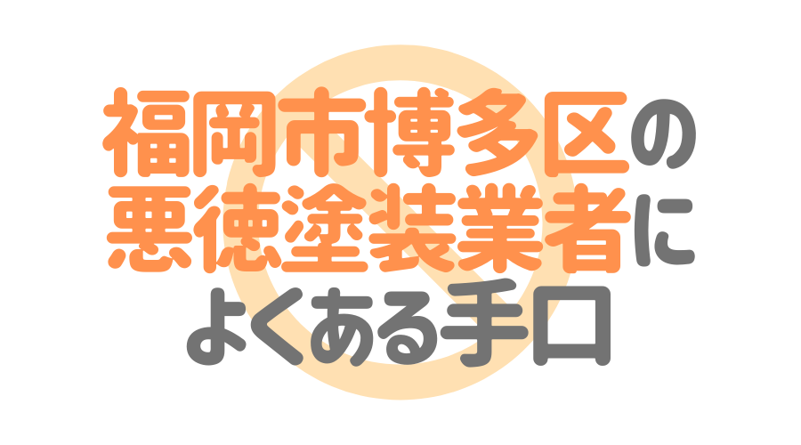 福岡県福岡市博多区の悪徳塗装業者によくある手口4パターン