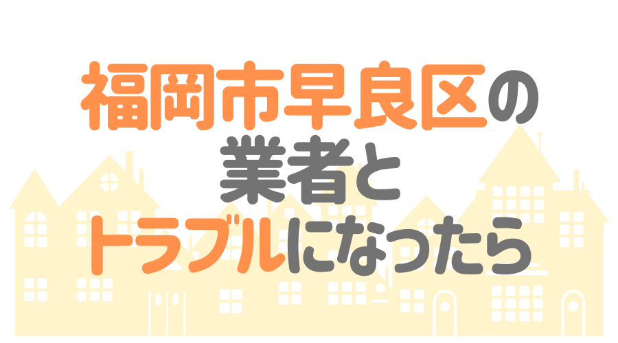 福岡県福岡市早良区の塗装業者とトラブルになった場合の対処方法