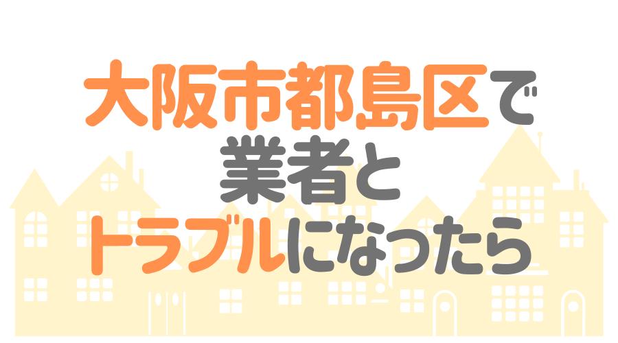 大阪市都島区で業者とトラブルになったら