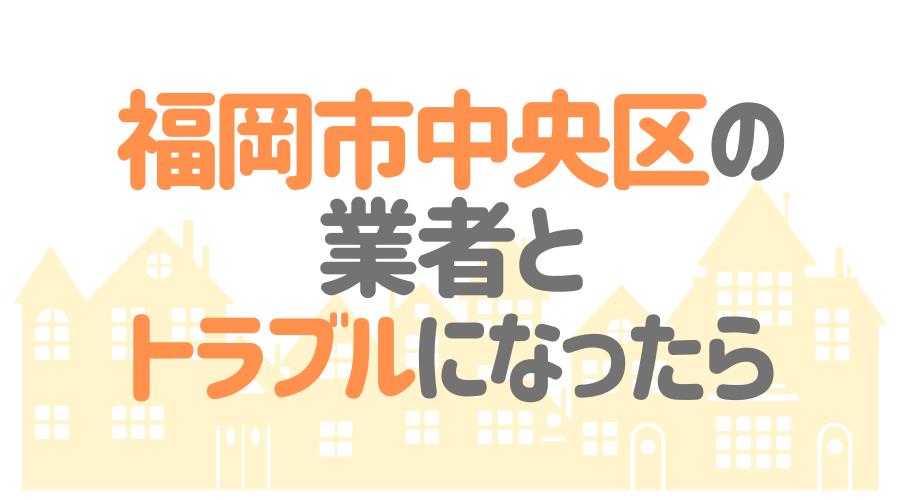 福岡県福岡市中央区の塗装業者とトラブルになった場合の対処方法