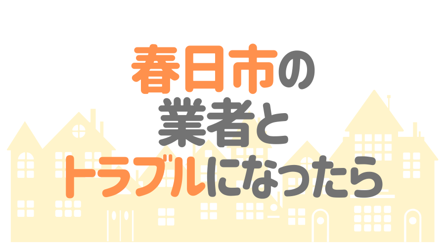 福岡県春日市の塗装業者とトラブルになった場合の対処方法