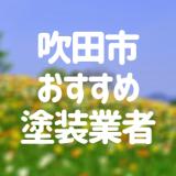 大阪府吹田市の「外壁塗装・屋根塗装」おすすめ業者を一覧で紹介!