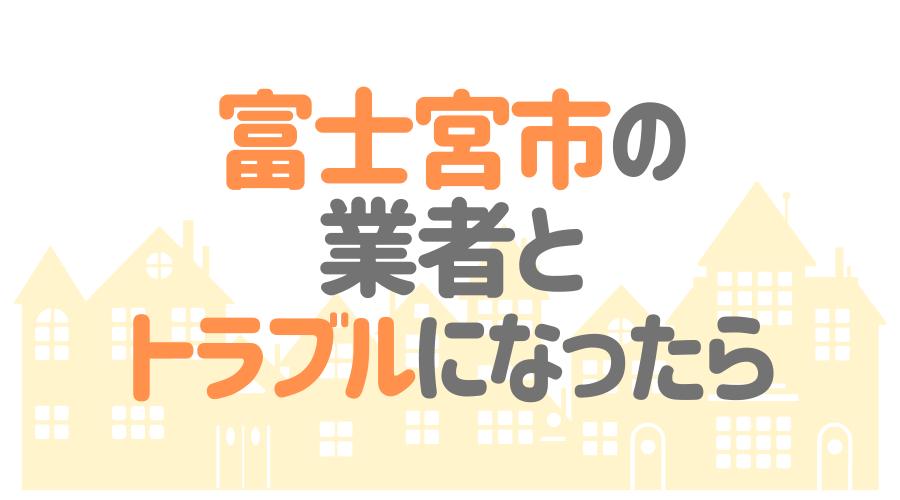 富士宮市の業者とトラブルになったら