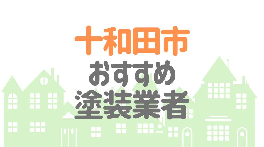 青森県十和田市のおすすめ「屋根・外壁塗装業者」一覧