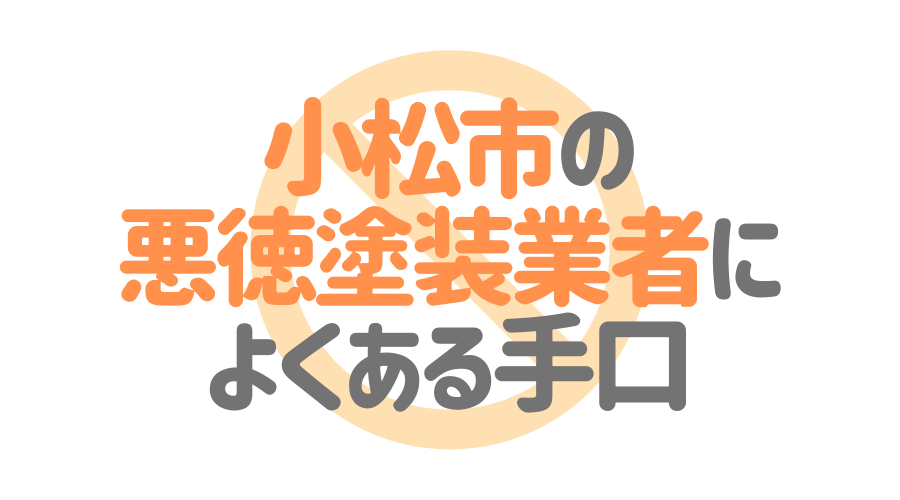 石川県小松市の悪徳塗装業者によくある手口4パターン