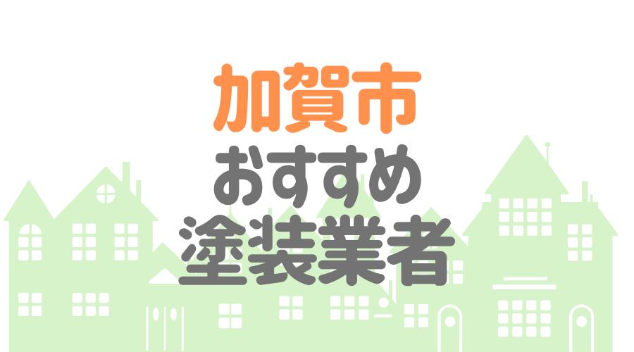 石川県加賀市のおすすめ「屋根・外壁塗装業者」一覧
