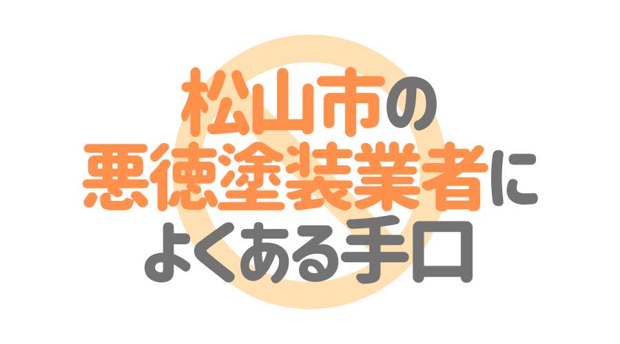 愛媛県松山市の悪徳塗装業者によくある手口4パターン