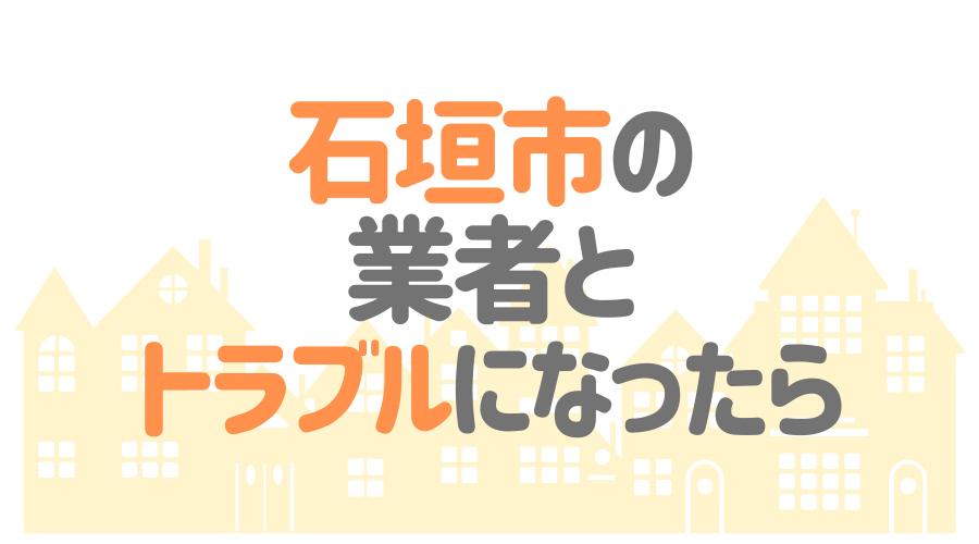 沖縄県石垣市の塗装業者とトラブルになった場合の対処方法