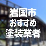 山口県岩国市の「外壁塗装・屋根塗装」おすすめ業者を一覧で紹介!