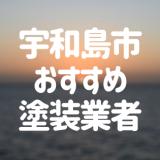 愛媛県宇和島市の「外壁塗装・屋根塗装」おすすめ業者を一覧で紹介!