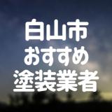 石川県白山市の「外壁塗装・屋根塗装」おすすめ業者を一覧で紹介!