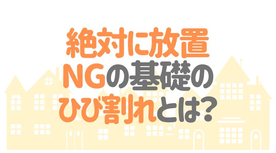 絶対に放置NGの基礎のひび割れとは?