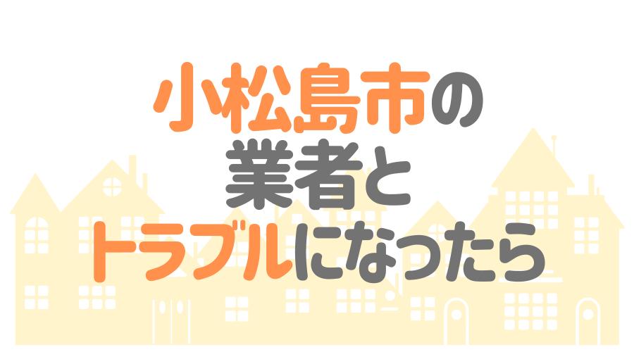 徳島県小松島市の業者とトラブルになったら