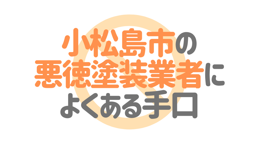 徳島県小松島市の悪徳塗装業者によくある手口