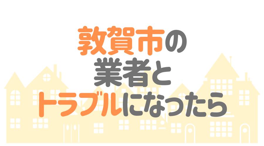 福井県敦賀市の業者とトラブルになったら