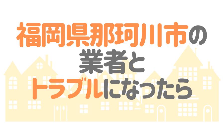 福岡県那珂川市の業者とトラブルになったら
